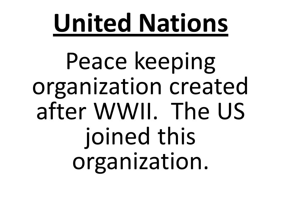 United Nations Peace keeping organization created after WWII. The US joined this organization.