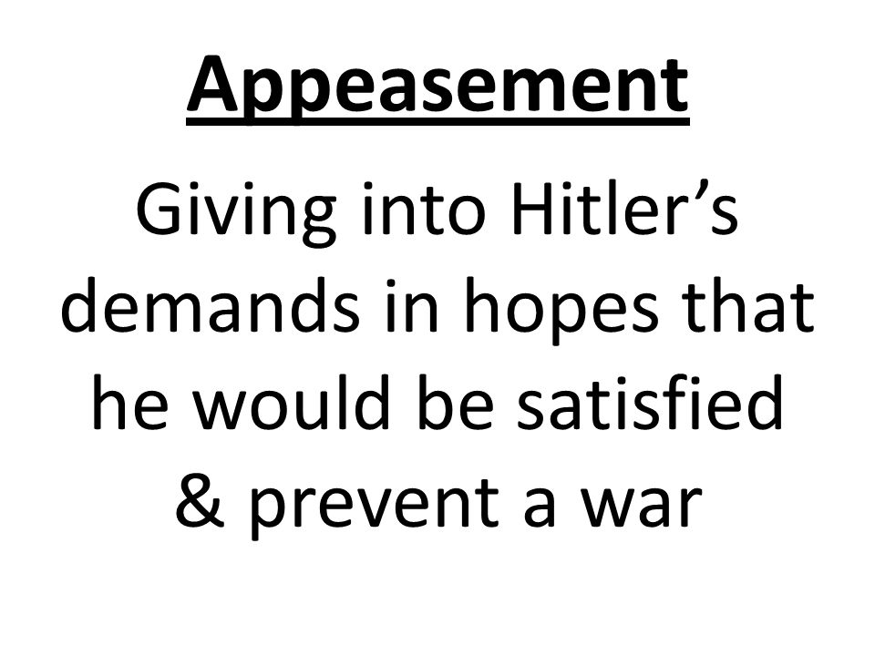 Appeasement Giving into Hitler's demands in hopes that he would be satisfied & prevent a war