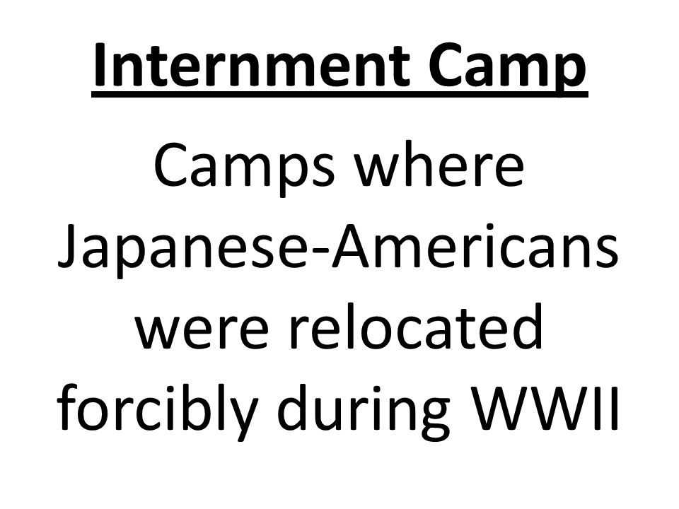 Internment Camp Camps where Japanese-Americans were relocated forcibly during WWII
