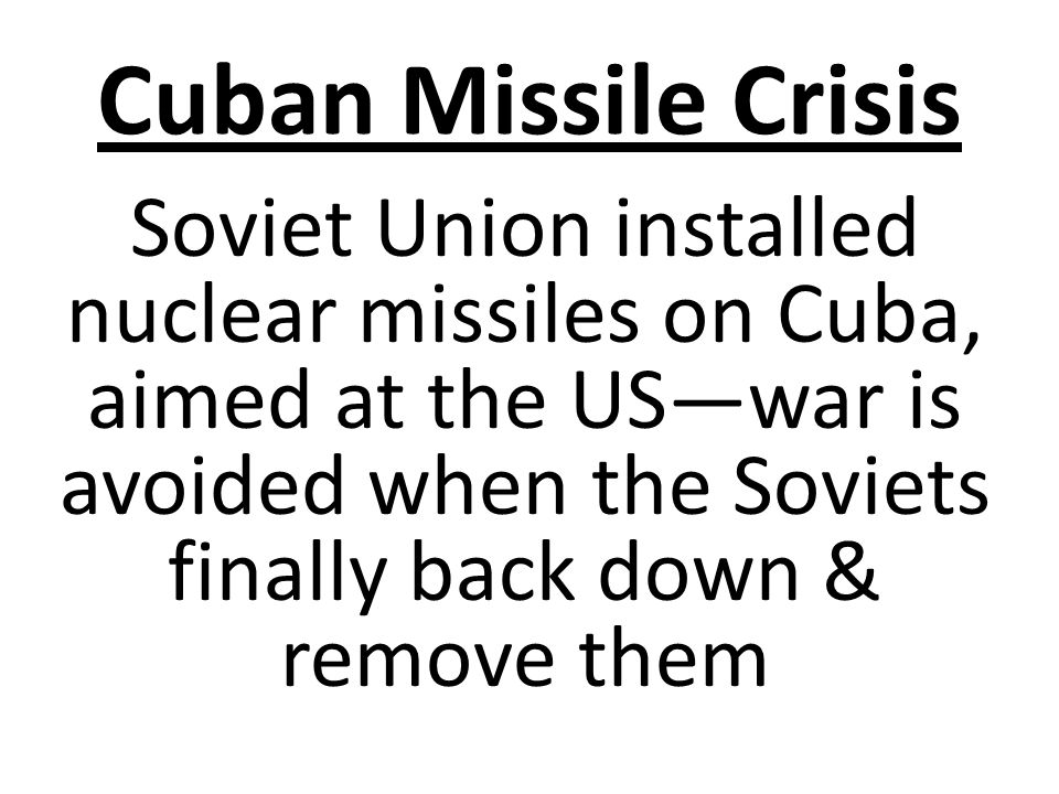 Cuban Missile Crisis Soviet Union installed nuclear missiles on Cuba, aimed at the US—war is avoided when the Soviets finally back down & remove them