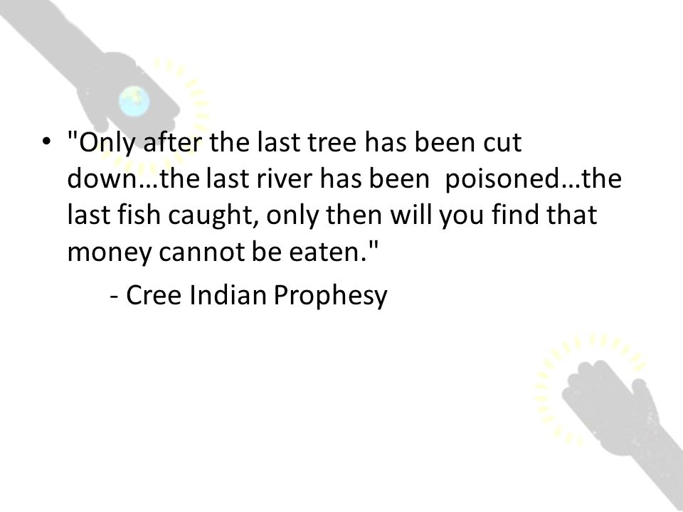 Only after the last tree has been cut down…the last river has been poisoned…the last fish caught, only then will you find that money cannot be eaten. - Cree Indian Prophesy