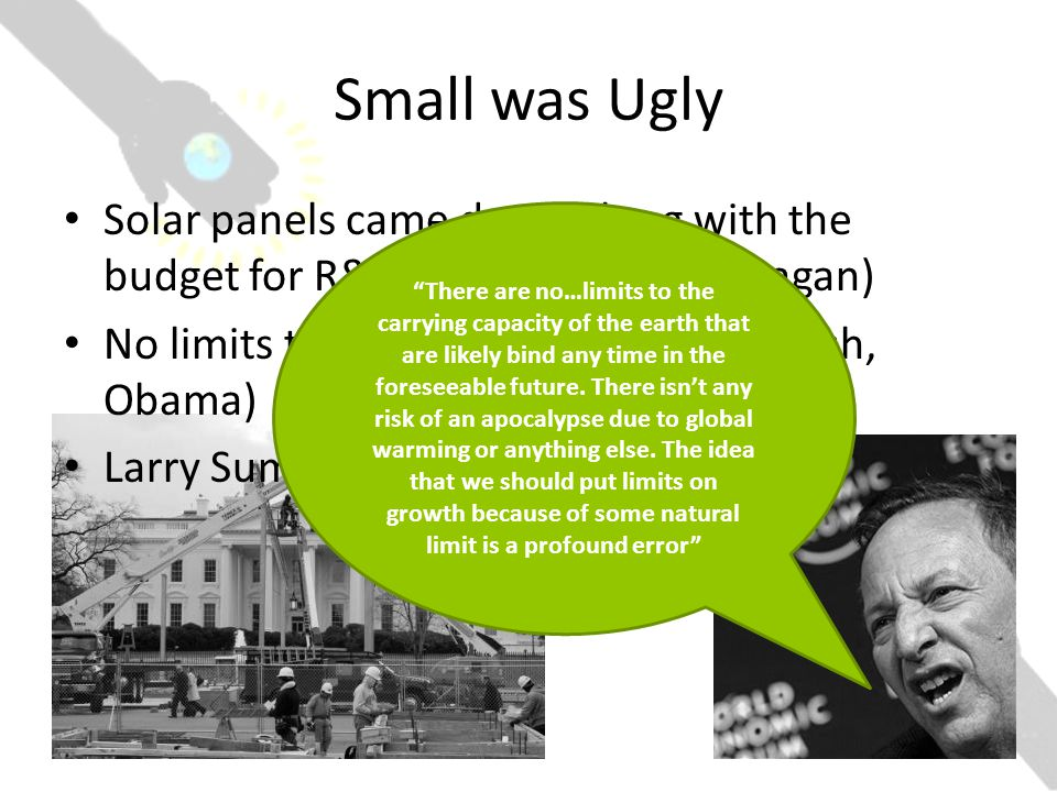 Small was Ugly Solar panels came down along with the budget for R&D for renewables (Reagan) No limits to growth (Bush, Clinton, Bush, Obama) Larry Summers: There are no…limits to the carrying capacity of the earth that are likely bind any time in the foreseeable future.