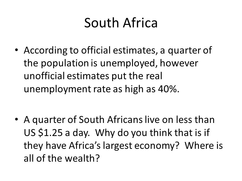 South Africa According to official estimates, a quarter of the population is unemployed, however unofficial estimates put the real unemployment rate as high as 40%.