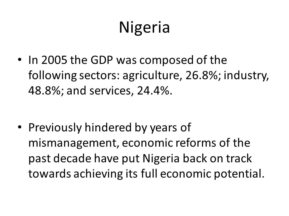 Nigeria In 2005 the GDP was composed of the following sectors: agriculture, 26.8%; industry, 48.8%; and services, 24.4%.