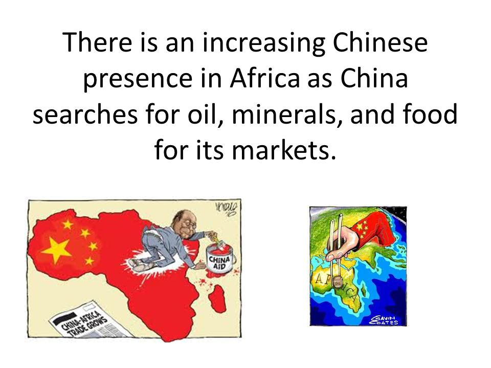There is an increasing Chinese presence in Africa as China searches for oil, minerals, and food for its markets.