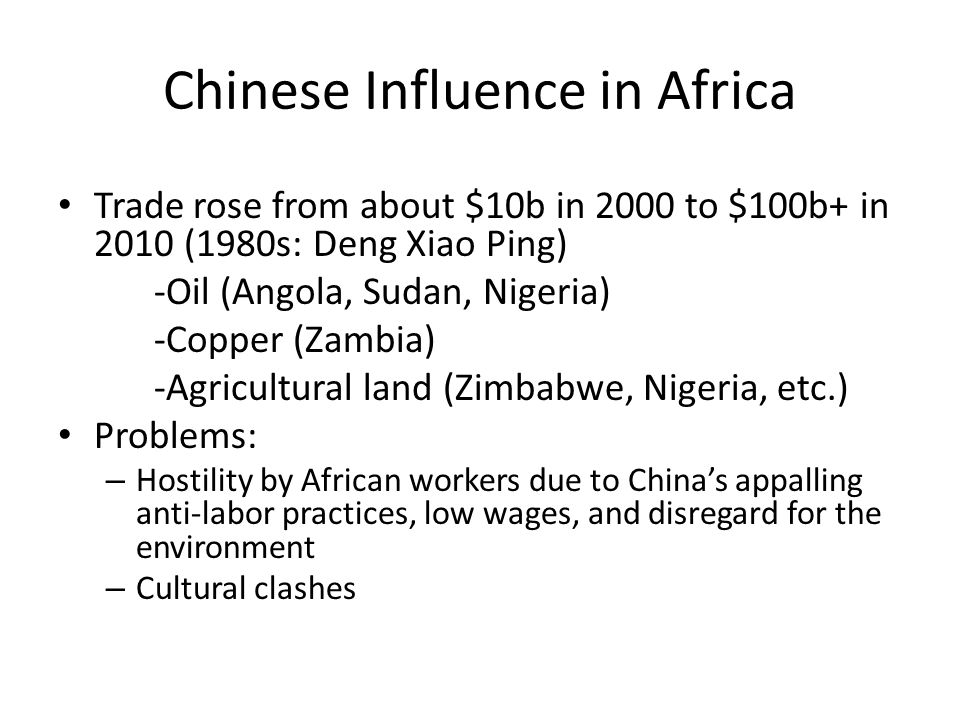 Chinese Influence in Africa Trade rose from about $10b in 2000 to $100b+ in 2010 (1980s: Deng Xiao Ping) -Oil (Angola, Sudan, Nigeria) -Copper (Zambia) -Agricultural land (Zimbabwe, Nigeria, etc.) Problems: – Hostility by African workers due to China's appalling anti-labor practices, low wages, and disregard for the environment – Cultural clashes