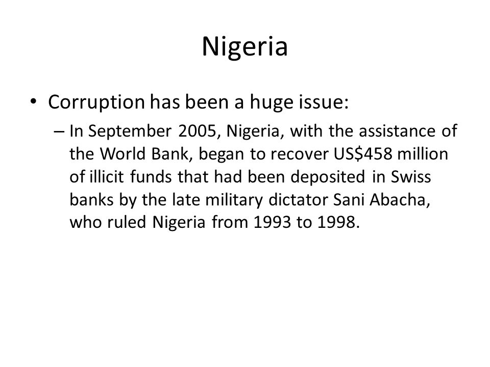 Nigeria Corruption has been a huge issue: – In September 2005, Nigeria, with the assistance of the World Bank, began to recover US$458 million of illicit funds that had been deposited in Swiss banks by the late military dictator Sani Abacha, who ruled Nigeria from 1993 to 1998.
