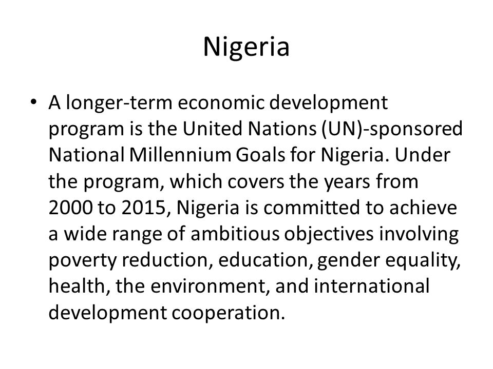 Nigeria A longer-term economic development program is the United Nations (UN)-sponsored National Millennium Goals for Nigeria.