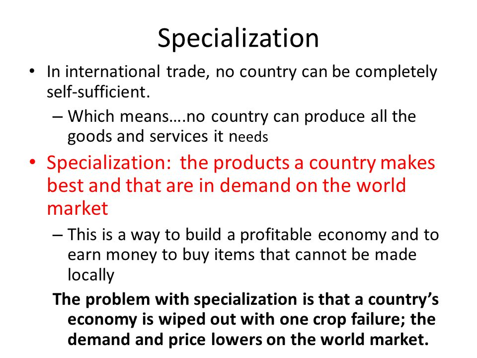 Specialization In international trade, no country can be completely self-sufficient.