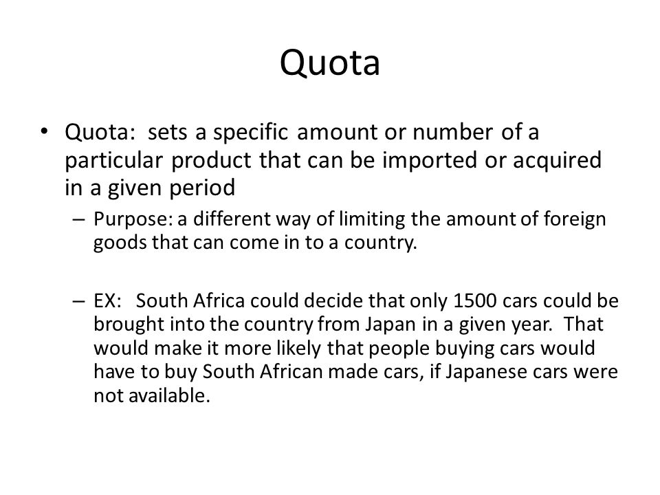 Quota Quota: sets a specific amount or number of a particular product that can be imported or acquired in a given period – Purpose: a different way of limiting the amount of foreign goods that can come in to a country.