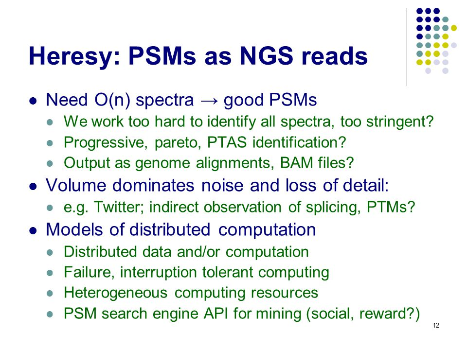 Heresy: PSMs as NGS reads Need O(n) spectra → good PSMs We work too hard to identify all spectra, too stringent.
