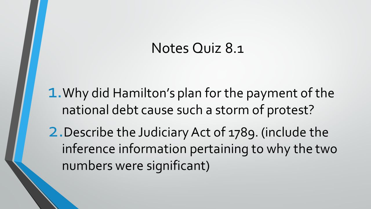 Notes Quiz 8.1 1. Why did Hamilton's plan for the payment of the national debt cause such a storm of protest? 2. Describe the Judiciary Act of 1789. (