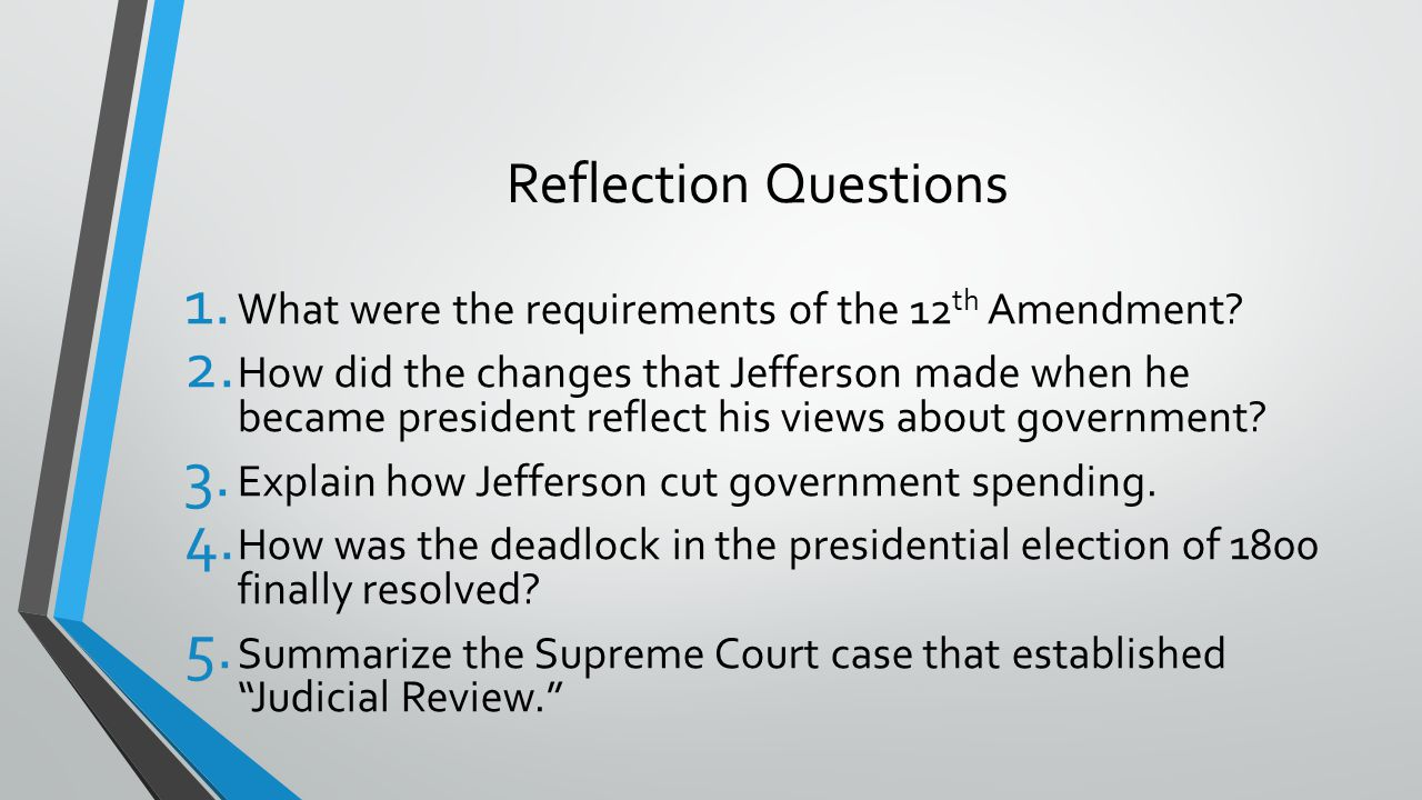 Reflection Questions 1. What were the requirements of the 12 th Amendment? 2. How did the changes that Jefferson made when he became president reflect