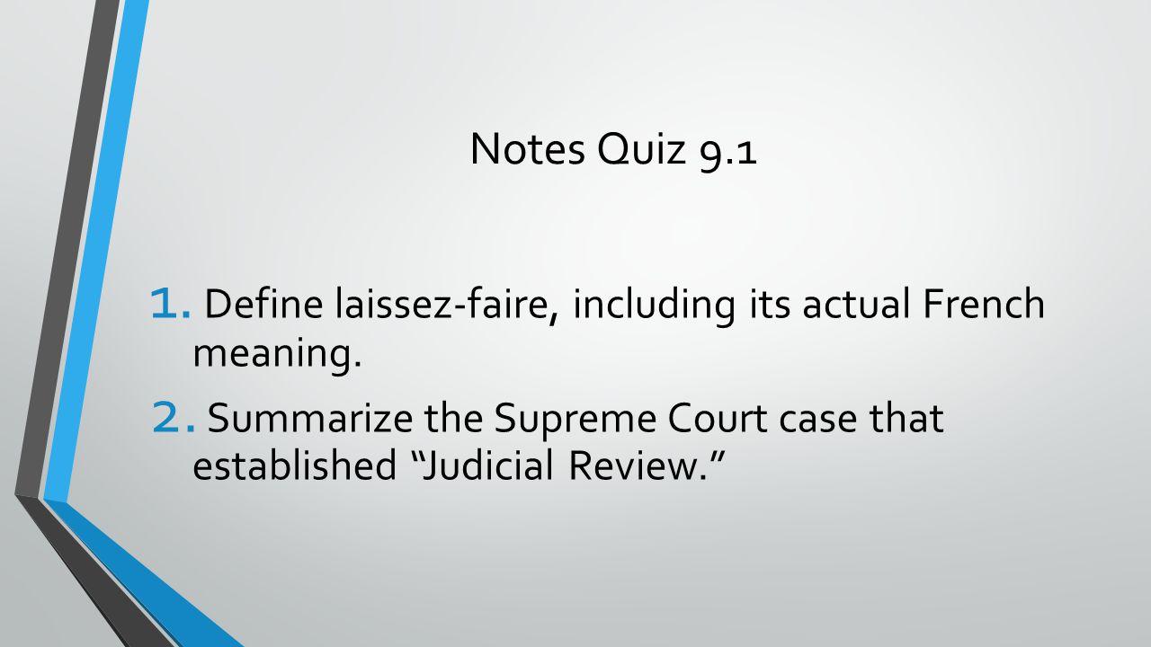 "Notes Quiz 9.1 1. Define laissez-faire, including its actual French meaning. 2. Summarize the Supreme Court case that established ""Judicial Review."""
