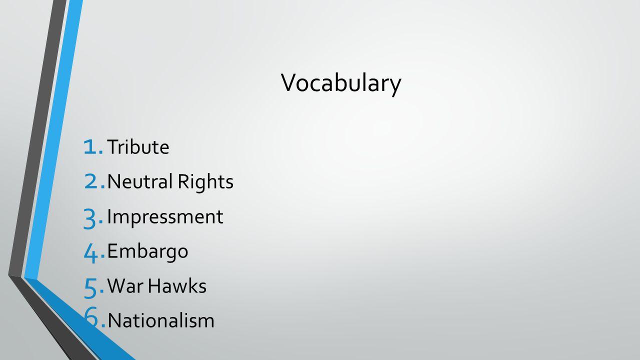 Vocabulary 1. Tribute 2. Neutral Rights 3. Impressment 4. Embargo 5. War Hawks 6. Nationalism