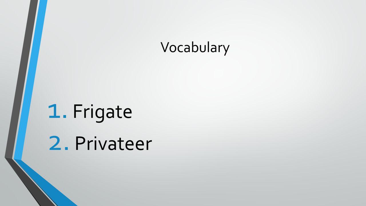 Vocabulary 1. Frigate 2. Privateer