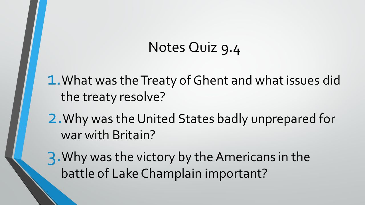 Notes Quiz 9.4 1. What was the Treaty of Ghent and what issues did the treaty resolve? 2. Why was the United States badly unprepared for war with Brit
