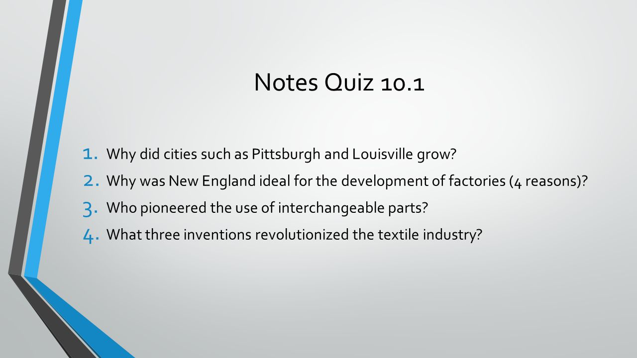 Notes Quiz 10.1 1. Why did cities such as Pittsburgh and Louisville grow? 2. Why was New England ideal for the development of factories (4 reasons)? 3
