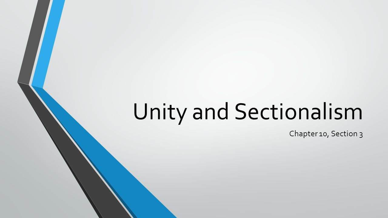Unity and Sectionalism Chapter 10, Section 3