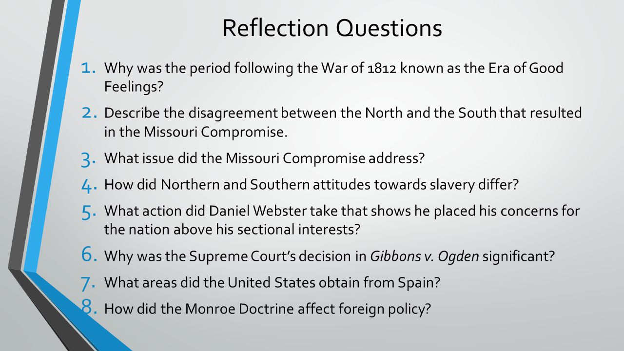 Reflection Questions 1. Why was the period following the War of 1812 known as the Era of Good Feelings? 2. Describe the disagreement between the North