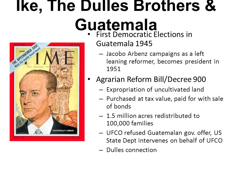 Ike, The Dulles Brothers & Guatemala First Democratic Elections in Guatemala 1945 – Jacobo Arbenz campaigns as a left leaning reformer, becomes president in 1951 Agrarian Reform Bill/Decree 900 – Expropriation of uncultivated land – Purchased at tax value, paid for with sale of bonds – 1.5 million acres redistributed to 100,000 families – UFCO refused Guatemalan gov.