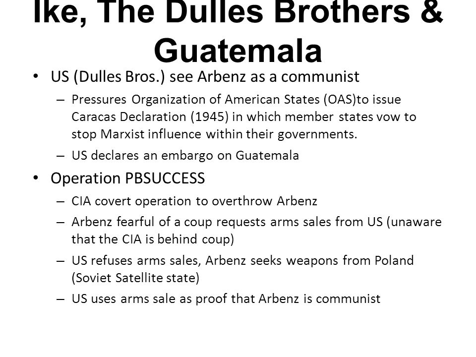 Ike, The Dulles Brothers & Guatemala US (Dulles Bros.) see Arbenz as a communist – Pressures Organization of American States (OAS)to issue Caracas Declaration (1945) in which member states vow to stop Marxist influence within their governments.