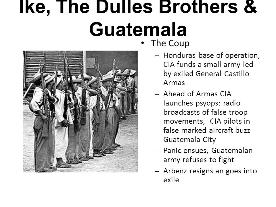 Ike, The Dulles Brothers & Guatemala The Coup – Honduras base of operation, CIA funds a small army led by exiled General Castillo Armas – Ahead of Armas CIA launches psyops: radio broadcasts of false troop movements, CIA pilots in false marked aircraft buzz Guatemala City – Panic ensues, Guatemalan army refuses to fight – Arbenz resigns an goes into exile