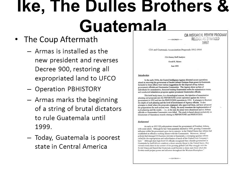 Ike, The Dulles Brothers & Guatemala The Coup Aftermath – Armas is installed as the new president and reverses Decree 900, restoring all expropriated land to UFCO – Operation PBHISTORY – Armas marks the beginning of a string of brutal dictators to rule Guatemala until 1999.