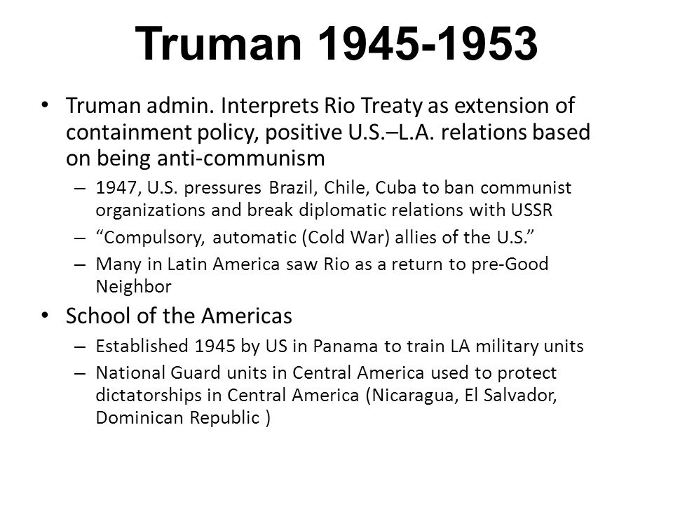 Truman 1945-1953 Truman admin. Interprets Rio Treaty as extension of containment policy, positive U.S.–L.A. relations based on being anti-communism –