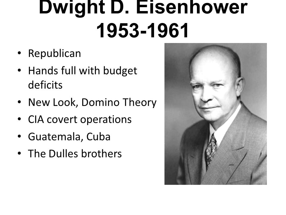 Dwight D. Eisenhower 1953-1961 Republican Hands full with budget deficits New Look, Domino Theory CIA covert operations Guatemala, Cuba The Dulles bro