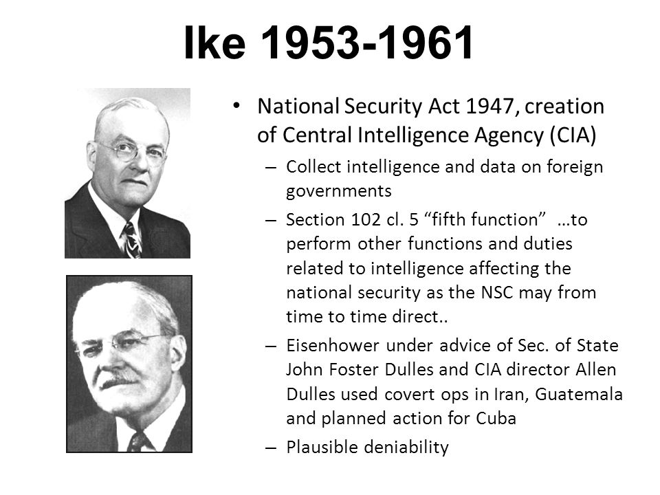 Ike 1953-1961 National Security Act 1947, creation of Central Intelligence Agency (CIA) – Collect intelligence and data on foreign governments – Section 102 cl.