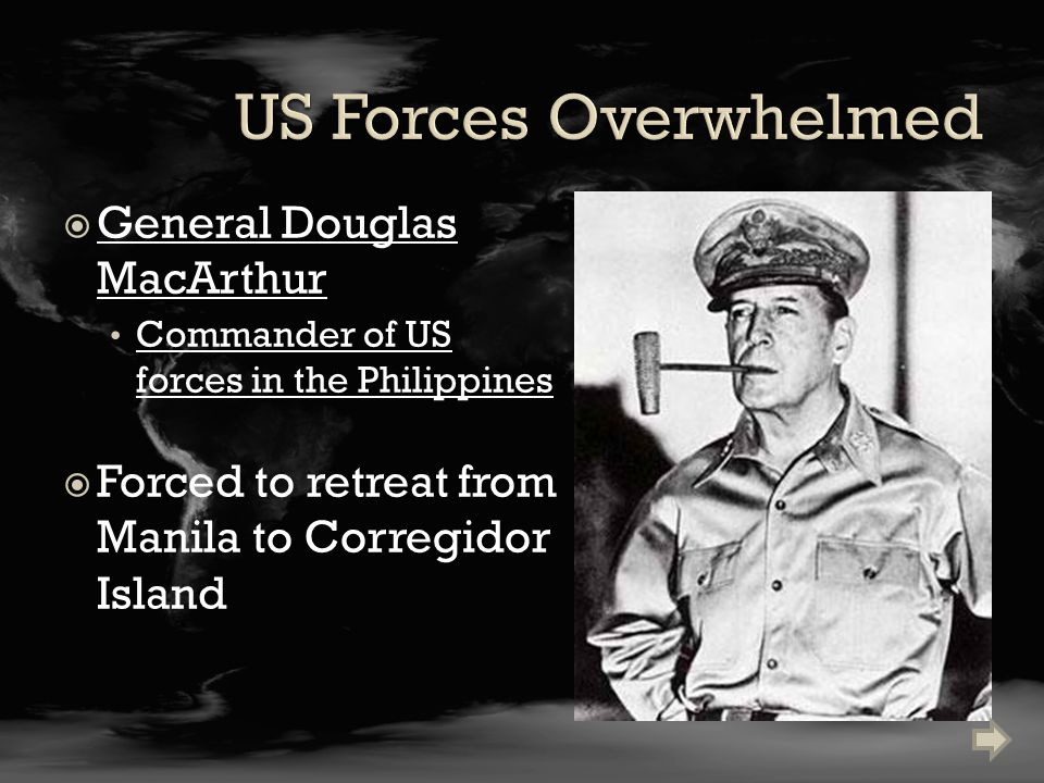  General Douglas MacArthur Commander of US forces in the Philippines  Forced to retreat from Manila to Corregidor Island