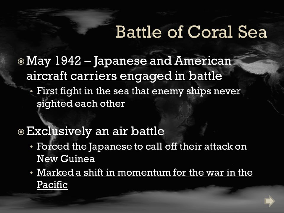  May 1942 – Japanese and American aircraft carriers engaged in battle First fight in the sea that enemy ships never sighted each other  Exclusively an air battle Forced the Japanese to call off their attack on New Guinea Marked a shift in momentum for the war in the Pacific
