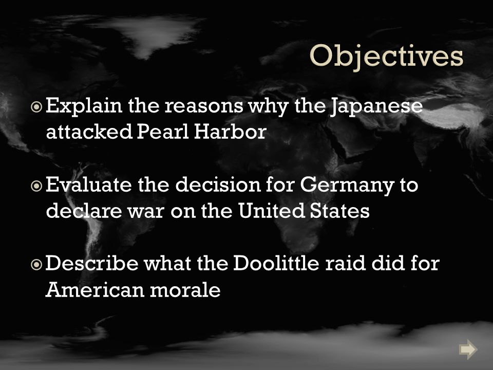  Explain the reasons why the Japanese attacked Pearl Harbor  Evaluate the decision for Germany to declare war on the United States  Describe what the Doolittle raid did for American morale