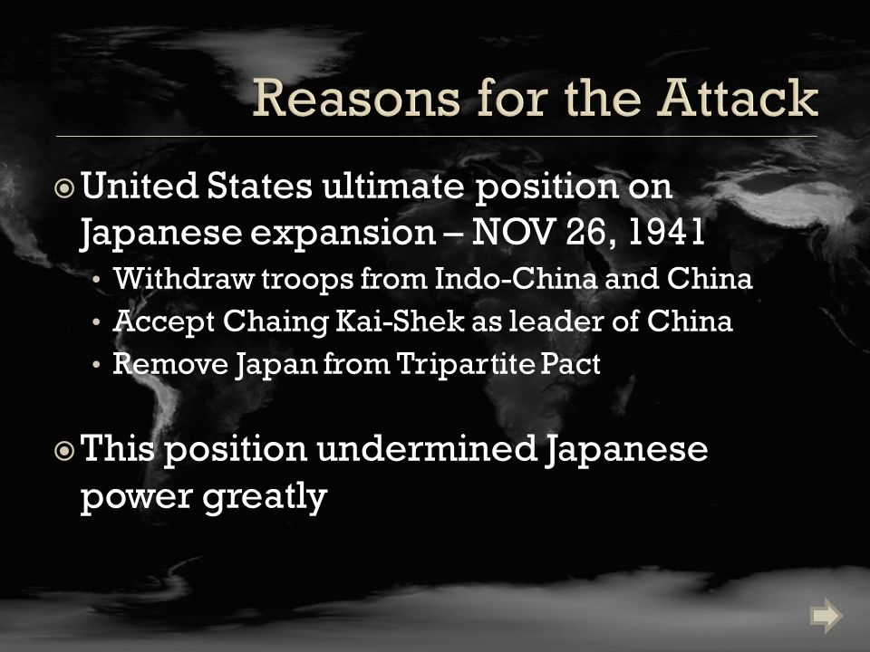  United States ultimate position on Japanese expansion – NOV 26, 1941 Withdraw troops from Indo-China and China Accept Chaing Kai-Shek as leader of China Remove Japan from Tripartite Pact  This position undermined Japanese power greatly