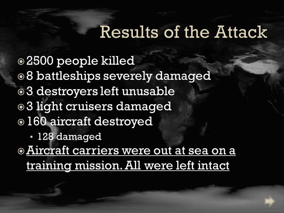  2500 people killed  8 battleships severely damaged  3 destroyers left unusable  3 light cruisers damaged  160 aircraft destroyed 128 damaged  Aircraft carriers were out at sea on a training mission.