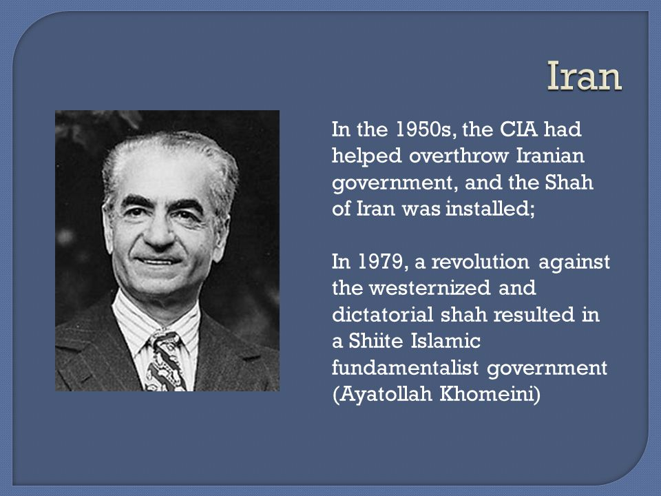 In the 1950s, the CIA had helped overthrow Iranian government, and the Shah of Iran was installed; In 1979, a revolution against the westernized and dictatorial shah resulted in a Shiite Islamic fundamentalist government (Ayatollah Khomeini)
