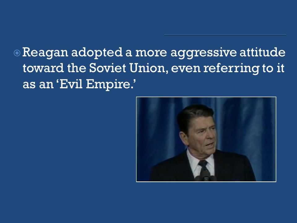  Reagan adopted a more aggressive attitude toward the Soviet Union, even referring to it as an 'Evil Empire.'