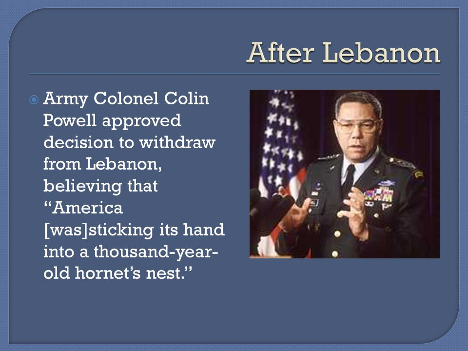  Army Colonel Colin Powell approved decision to withdraw from Lebanon, believing that America [was]sticking its hand into a thousand-year- old hornet's nest.