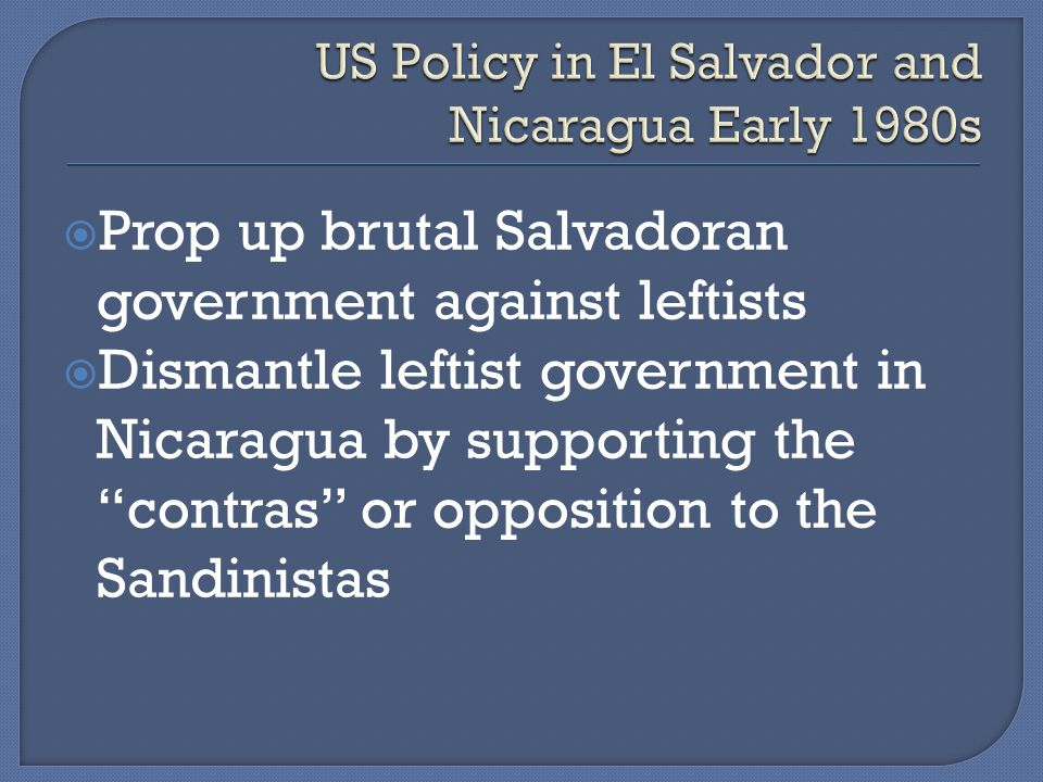  Prop up brutal Salvadoran government against leftists  Dismantle leftist government in Nicaragua by supporting the contras or opposition to the Sandinistas