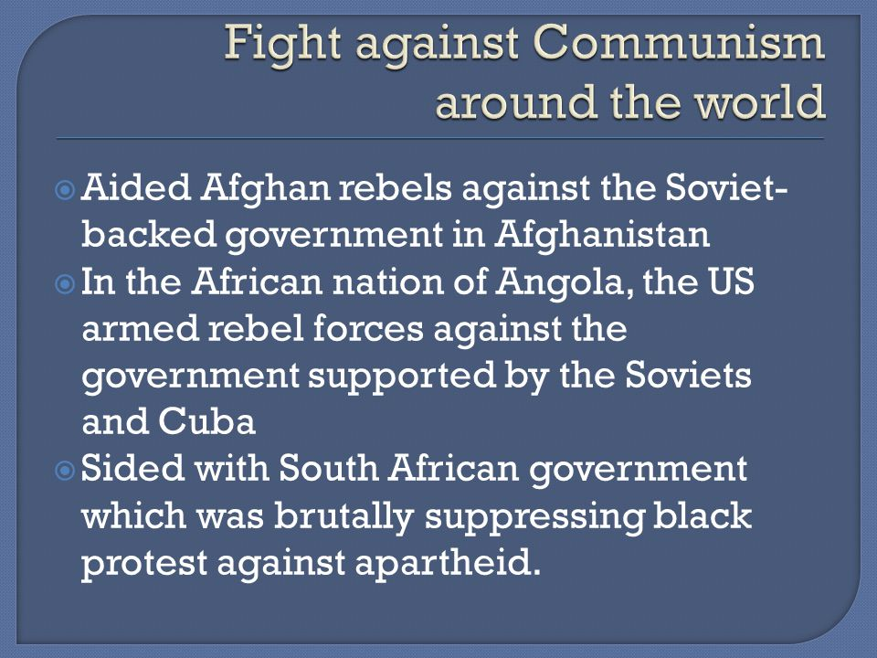  Aided Afghan rebels against the Soviet- backed government in Afghanistan  In the African nation of Angola, the US armed rebel forces against the government supported by the Soviets and Cuba  Sided with South African government which was brutally suppressing black protest against apartheid.