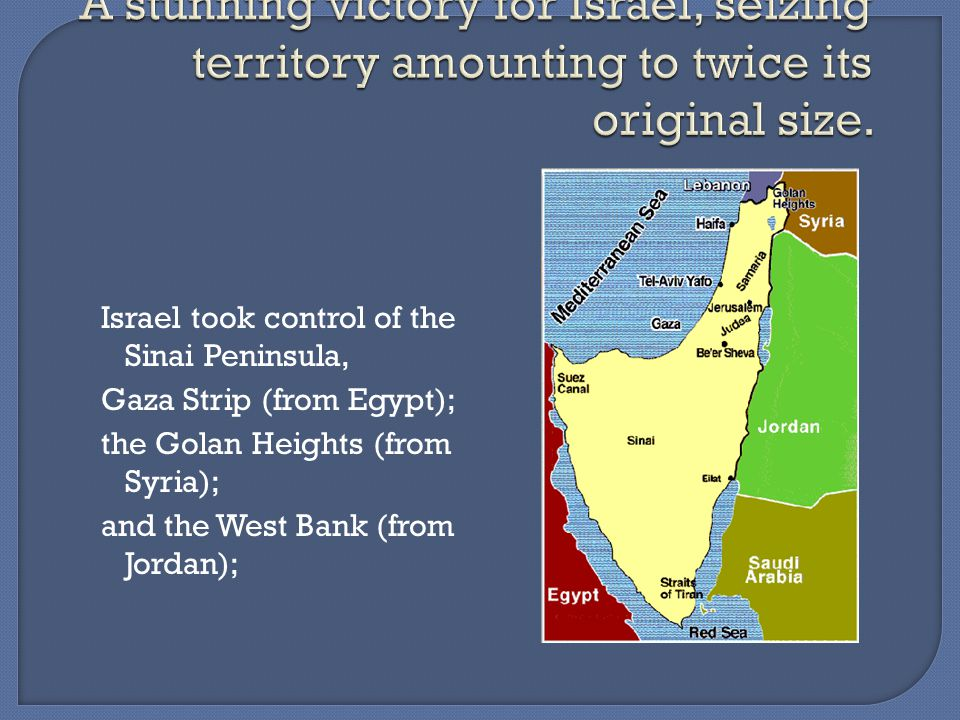 Israel took control of the Sinai Peninsula, Gaza Strip (from Egypt); the Golan Heights (from Syria); and the West Bank (from Jordan);