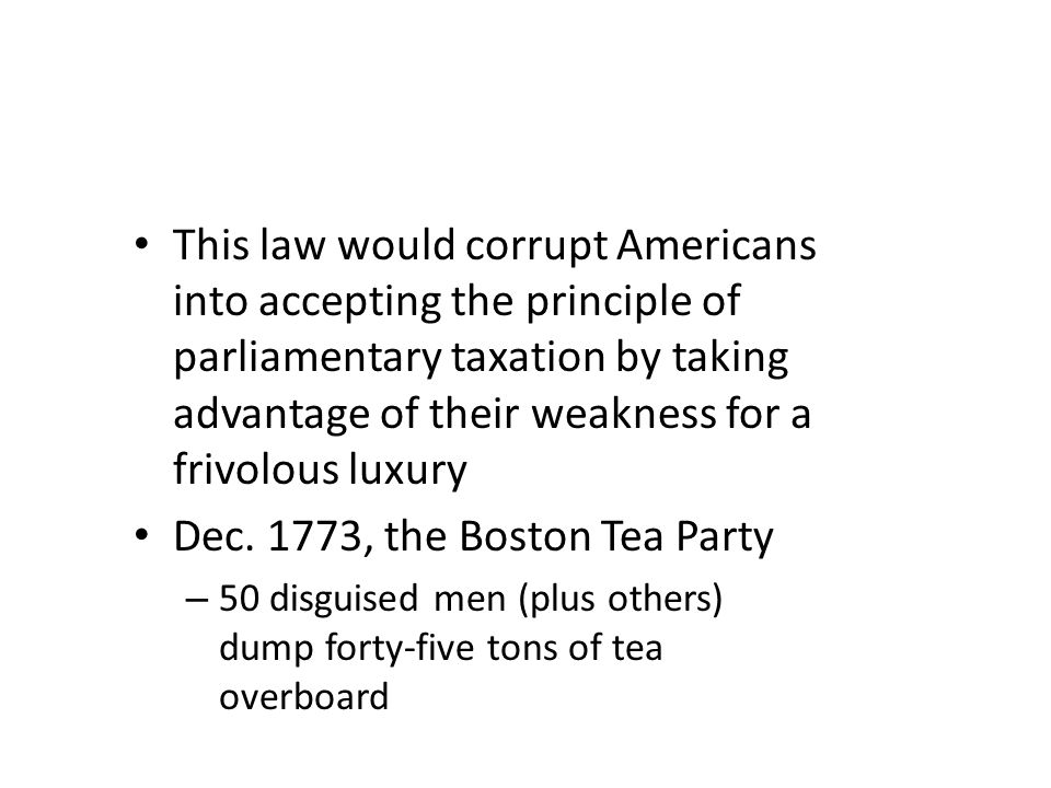 This law would corrupt Americans into accepting the principle of parliamentary taxation by taking advantage of their weakness for a frivolous luxury Dec.