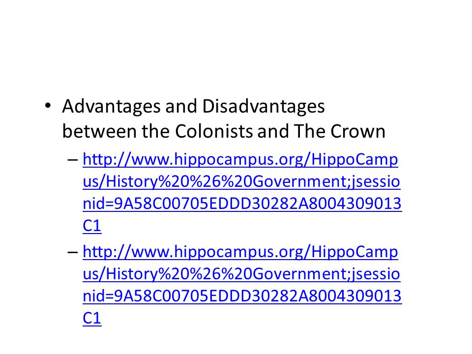 Advantages and Disadvantages between the Colonists and The Crown – http://www.hippocampus.org/HippoCamp us/History%20%26%20Government;jsessio nid=9A58C00705EDDD30282A8004309013 C1 http://www.hippocampus.org/HippoCamp us/History%20%26%20Government;jsessio nid=9A58C00705EDDD30282A8004309013 C1 – http://www.hippocampus.org/HippoCamp us/History%20%26%20Government;jsessio nid=9A58C00705EDDD30282A8004309013 C1 http://www.hippocampus.org/HippoCamp us/History%20%26%20Government;jsessio nid=9A58C00705EDDD30282A8004309013 C1