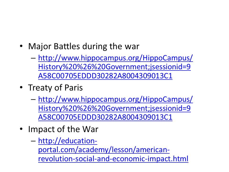 Major Battles during the war – http://www.hippocampus.org/HippoCampus/ History%20%26%20Government;jsessionid=9 A58C00705EDDD30282A8004309013C1 http://www.hippocampus.org/HippoCampus/ History%20%26%20Government;jsessionid=9 A58C00705EDDD30282A8004309013C1 Treaty of Paris – http://www.hippocampus.org/HippoCampus/ History%20%26%20Government;jsessionid=9 A58C00705EDDD30282A8004309013C1 http://www.hippocampus.org/HippoCampus/ History%20%26%20Government;jsessionid=9 A58C00705EDDD30282A8004309013C1 Impact of the War – http://education- portal.com/academy/lesson/american- revolution-social-and-economic-impact.html http://education- portal.com/academy/lesson/american- revolution-social-and-economic-impact.html