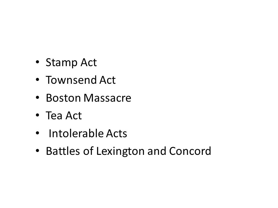 Stamp Act Townsend Act Boston Massacre Tea Act Intolerable Acts Battles of Lexington and Concord