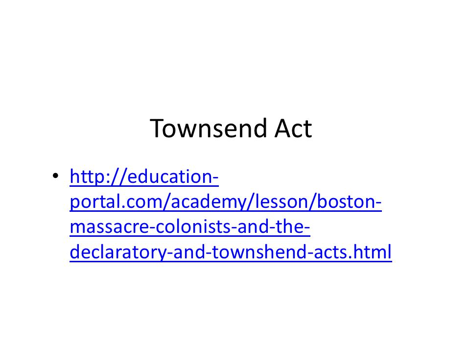 Townsend Act http://education- portal.com/academy/lesson/boston- massacre-colonists-and-the- declaratory-and-townshend-acts.html http://education- portal.com/academy/lesson/boston- massacre-colonists-and-the- declaratory-and-townshend-acts.html