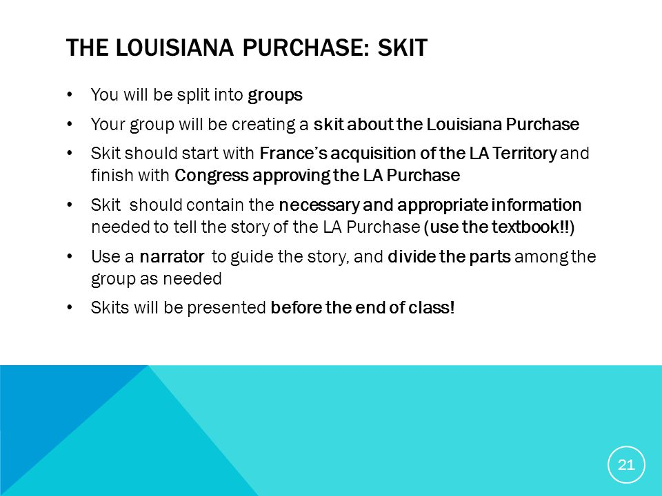 THE LOUISIANA PURCHASE: SKIT You will be split into groups Your group will be creating a skit about the Louisiana Purchase Skit should start with France's acquisition of the LA Territory and finish with Congress approving the LA Purchase Skit should contain the necessary and appropriate information needed to tell the story of the LA Purchase (use the textbook!!) Use a narrator to guide the story, and divide the parts among the group as needed Skits will be presented before the end of class.