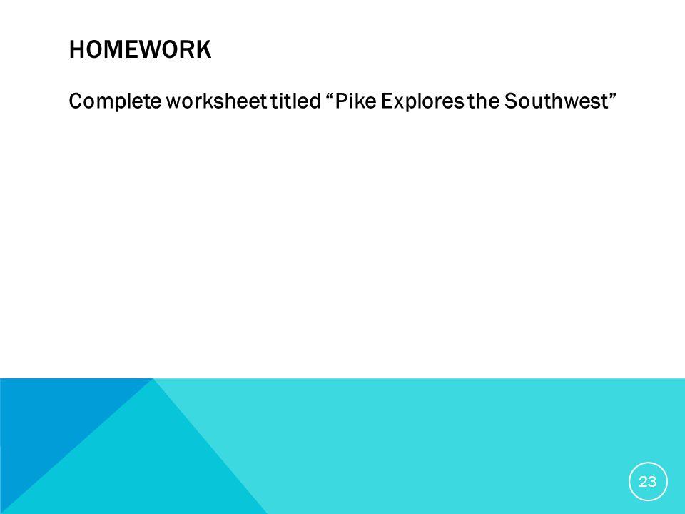 HOMEWORK Complete worksheet titled Pike Explores the Southwest 23