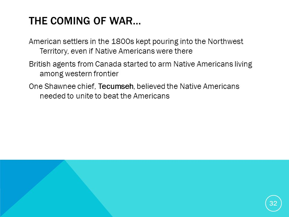 THE COMING OF WAR… American settlers in the 1800s kept pouring into the Northwest Territory, even if Native Americans were there British agents from Canada started to arm Native Americans living among western frontier One Shawnee chief, Tecumseh, believed the Native Americans needed to unite to beat the Americans 32